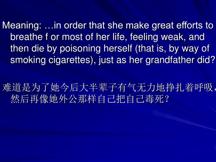 Meaning: …in order that she make great efforts to breathe f or most of her life, feeling weak, and then die by poisoning herself (that is, by way of smoking cigarettes), just as her grandfather did?