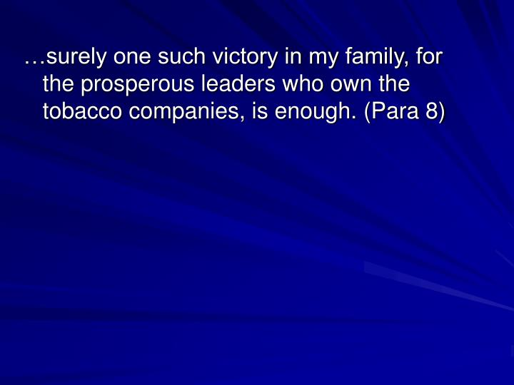…surely one such victory in my family, for the prosperous leaders who own the tobacco companies, is enough. (Para 8)