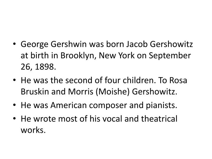 George Gershwin was born Jacob Gershowitz at birth in Brooklyn, New York on September 26, 1898.