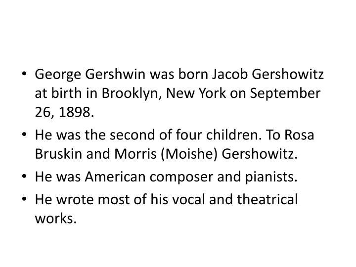 George Gershwin was born Jacob Gershowitz at birth inBrooklyn, New York on September 26, 1898.