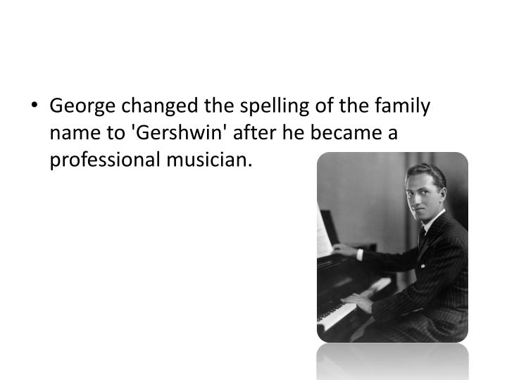 George changed the spelling of the family name to 'Gershwin' after he became a professional musician...