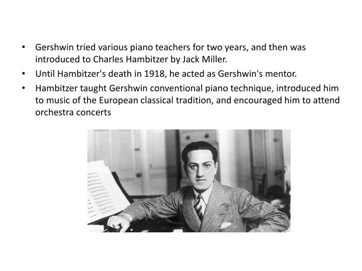 Gershwin tried various piano teachers for two years, and then was introduced to Charles Hambitzer by Jack Miller.