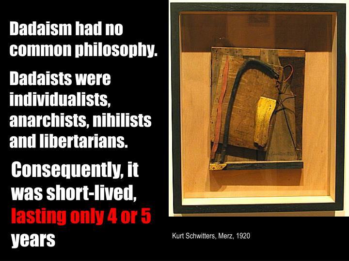 Dadaism had no common philosophy.