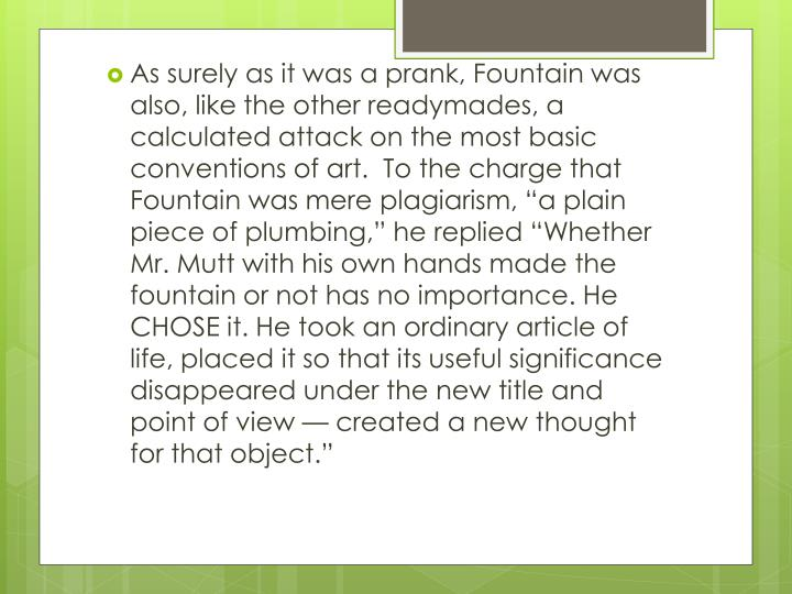 "As surely as it was a prank, Fountain was also, like the other readymades, a calculated attack on the most basic conventions of art.  To the charge that Fountain was mere plagiarism, ""a plain piece of plumbing,"" he replied ""Whether Mr. Mutt with his own hands made the fountain or not has no importance. He CHOSE it. He took an ordinary article of life, placed it so that its useful significance disappeared under the new title and point of view — created a new thought for that object."""