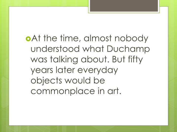 At the time, almost nobody understood what Duchamp was talking about. But fifty years later everyday objects would be commonplace in art.