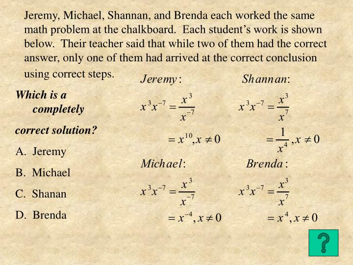 Jeremy, Michael, Shannan, and Brenda each worked the same math problem at the chalkboard.  Each student's work is shown below.  Their teacher said that while two of them had the correct answer, only one of them had arrived at the correct conclusion using correct steps.