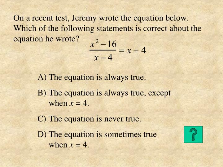 On a recent test, Jeremy wrote the equation below.  Which of the following statements is correct about the equation he wrote?
