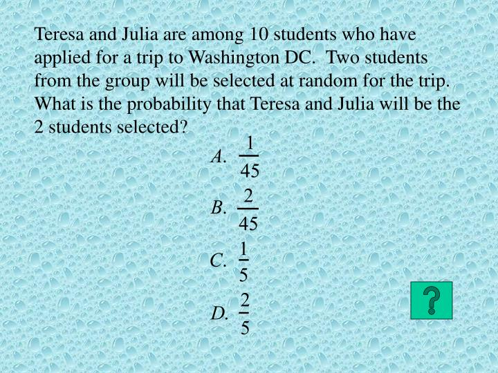 Teresa and Julia are among 10 students who have applied for a trip to Washington DC.  Two students from the group will be selected at random for the trip.  What is the probability that Teresa and Julia will be the 2 students selected?