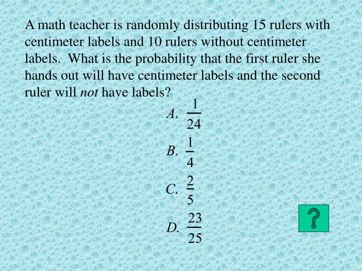 A math teacher is randomly distributing 15 rulers with centimeter labels and 10 rulers without centimeter labels.  What is the probability that the first ruler she hands out will have centimeter labels and the second ruler will