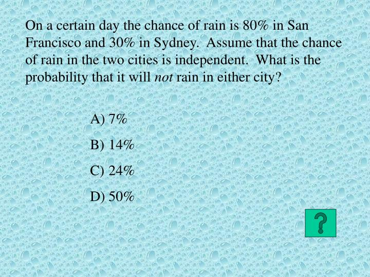 On a certain day the chance of rain is 80% in San Francisco and 30% in Sydney.  Assume that the chance of rain in the two cities is independent.  What is the probability that it will