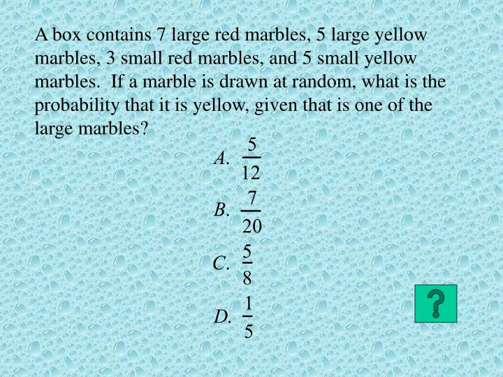 A box contains 7 large red marbles, 5 large yellow marbles, 3 small red marbles, and 5 small yellow marbles.  If a marble is drawn at random, what is the probability that it is yellow, given that is one of the large marbles?