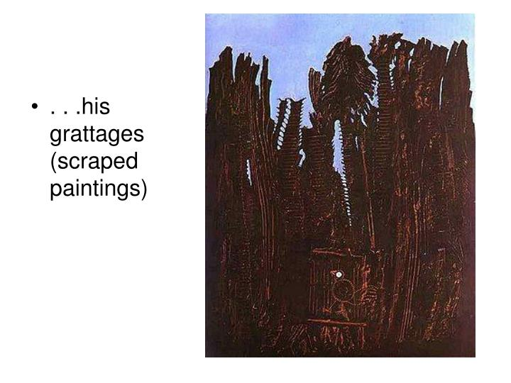 . . .his grattages (scraped paintings)