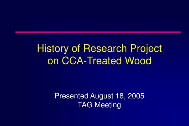 History of research project on cca treated wood presented august 18 2005 tag meeting