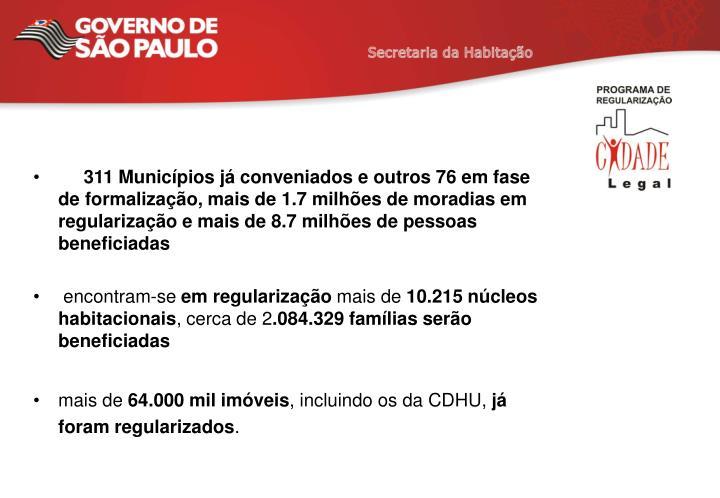 311 Municípios já conveniados e outros 76 em fase de formalização, mais de 1.7 milhões de moradias em regularização e mais de 8.7 milhões de pessoas beneficiadas