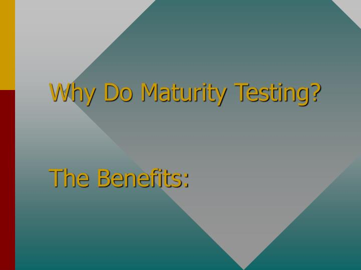 Why Do Maturity Testing?