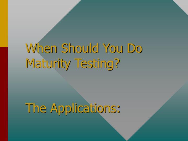 When Should You Do Maturity Testing?