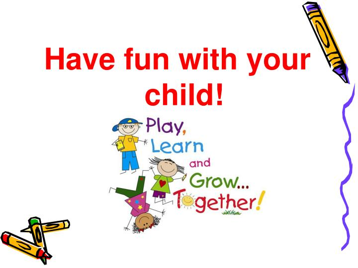 Have fun with your child!