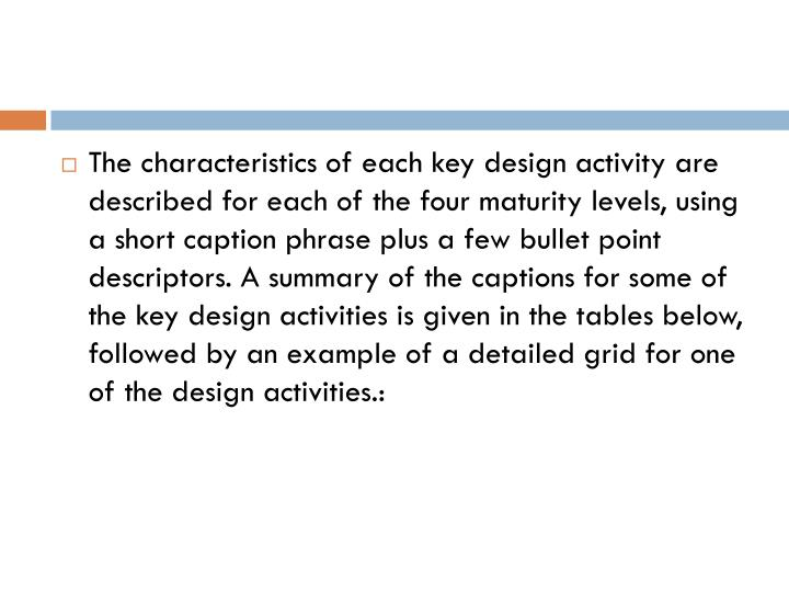The characteristics of each key design activity are described for each of the four maturity levels, using a short caption phrase plus a few bullet point descriptors. A summary of the captions for some of the key design activities is given in the tables below, followed by an example of a detailed grid for one of the design activities.: