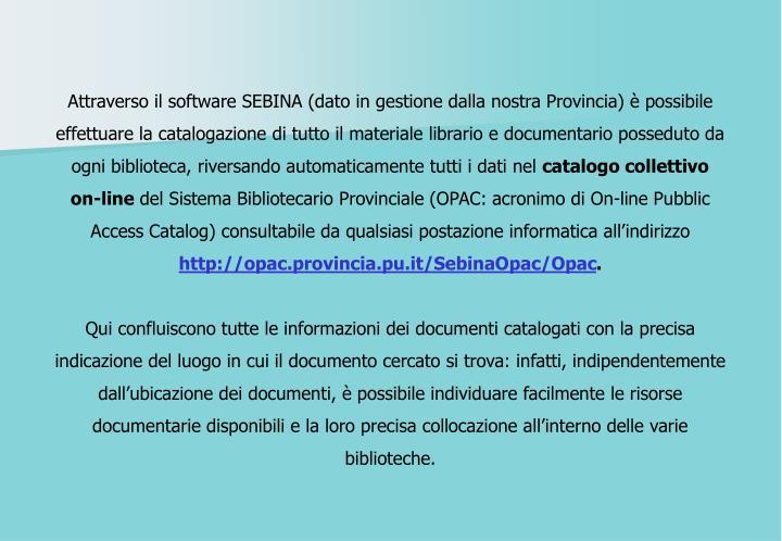 Attraverso il software SEBINA (dato in gestione dalla nostra Provincia) è possibile effettuare la catalogazione di tutto il materiale librario e documentario posseduto da ogni biblioteca, riversando automaticamente tutti i dati nel
