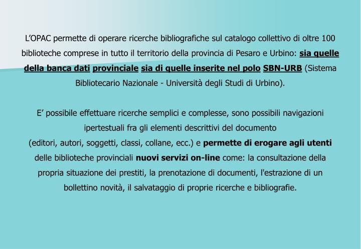 L'OPAC permette di operare ricerche bibliografiche sul catalogo collettivo di oltre 100 biblioteche comprese in tutto il territorio della provincia di Pesaro e Urbino: