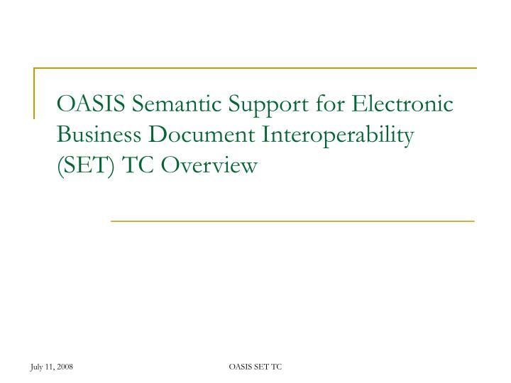 Oasis semantic support for electronic business document interoperability set tc overview