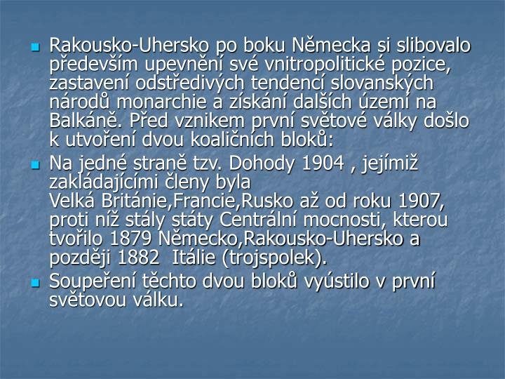 Rakousko-Uhersko po boku Německa si slibovalo především upevnění své vnitropolitické pozice, zastavení odstředivých tendencí slovanských národů monarchie a získání dalších území na Balkáně. Před vznikem první světové války došlo k utvoření dvou koaličních bloků: