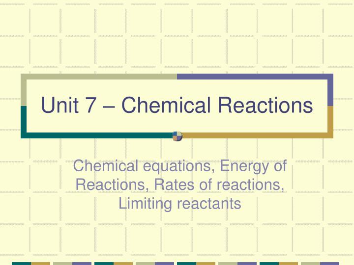 Unit 7 – Chemical Reactions
