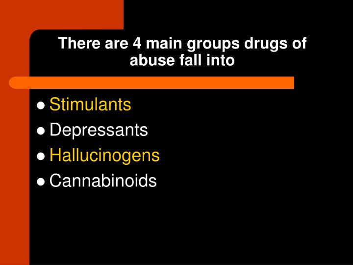 There are 4 main groups drugs of abuse fall into