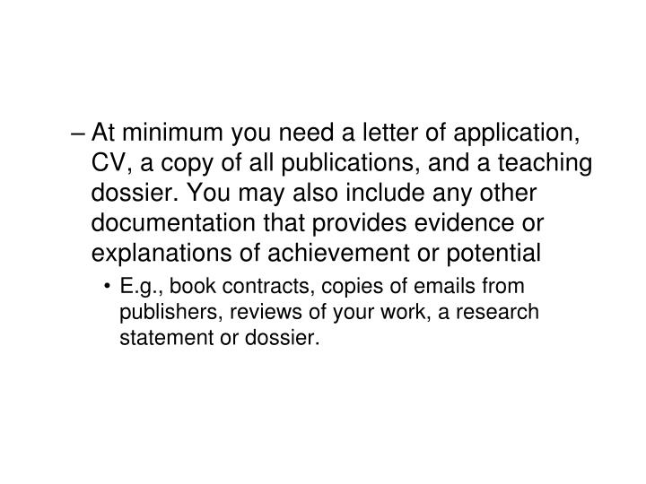At minimum you need a letter of application, CV, a copy of all publications, and a teaching dossier. You may also include any other documentation that provides evidence or explanations of achievement or potential