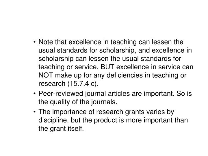 Note that excellence in teaching can lessen the usual standards for scholarship, and excellence in scholarship can lessen the usual standards for teaching or service, BUT excellence in service can NOT make up for any deficiencies in teaching or research (15.7.4 c).