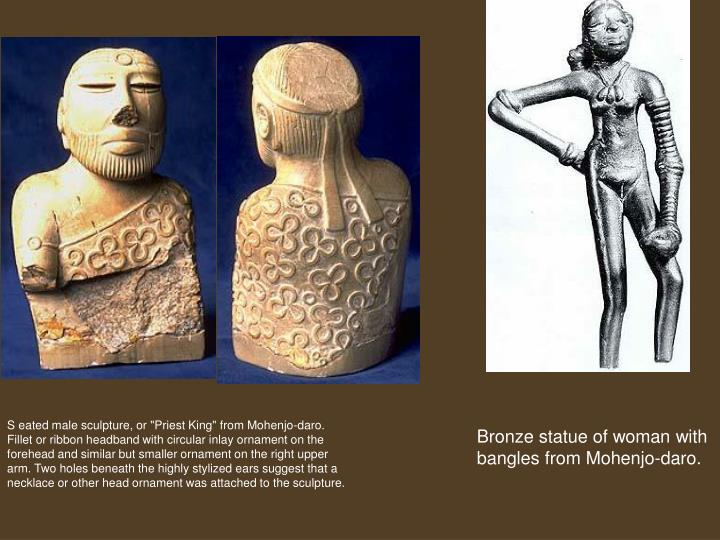 "S eated male sculpture, or ""Priest King"" from Mohenjo-daro.  Fillet or ribbon headband with circular inlay ornament on the forehead and similar but smaller ornament on the right upper arm. Two holes beneath the highly stylized ears suggest that a necklace or other head ornament was attached to the sculpture."
