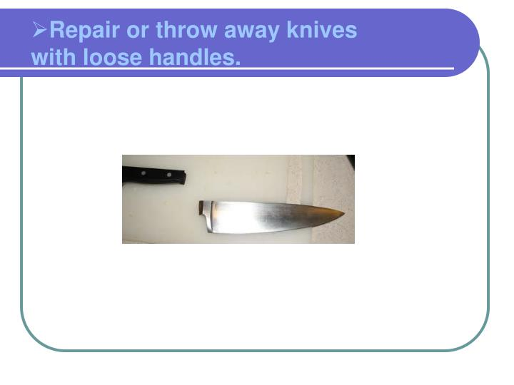 Repair or throw away knives with loose handles.