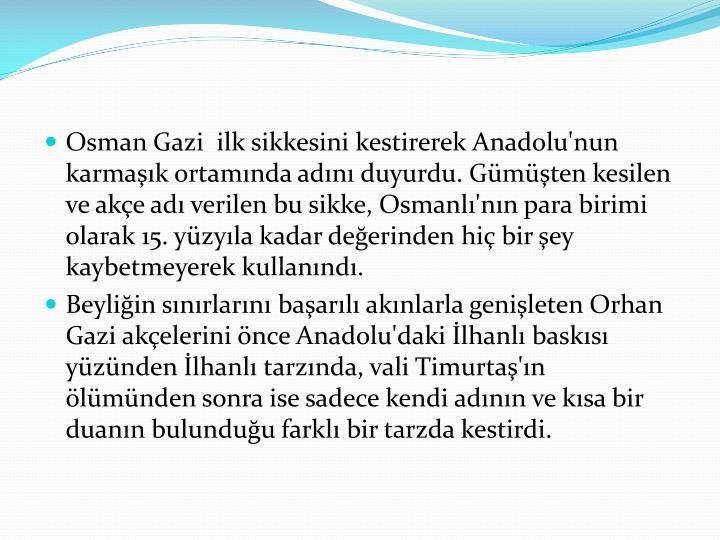 Osman Gazi  ilk sikkesini kestirerek Anadolu'nun karmaşık ortamında adını duyurdu. Gümüşten kesilen ve akçe adı verilen bu sikke, Osmanlı'nın para birimi olarak 15. yüzyıla kadar değerinden hiç bir şey kaybetmeyerek