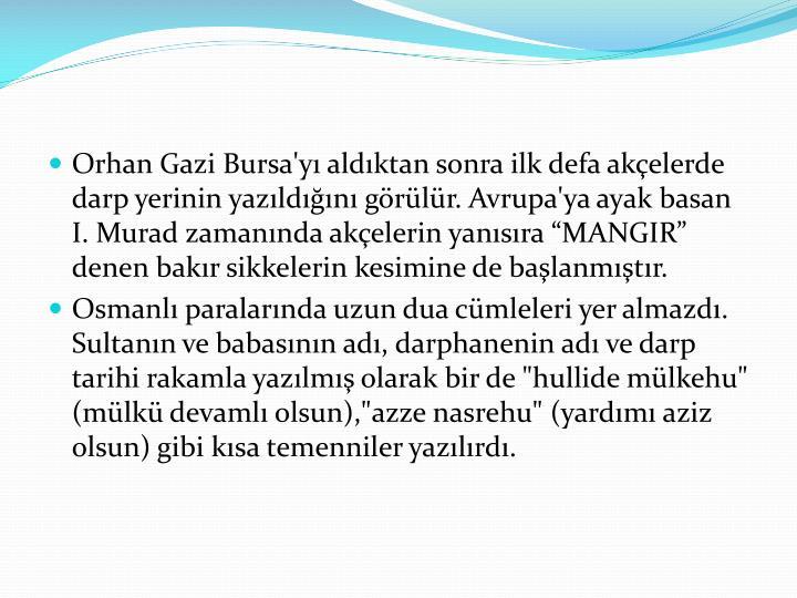 Orhan Gazi Bursa'yı aldıktan sonra ilk defa akçelerde darp yerinin yazıldığını görülür. Avrupa'ya ayak basan I.