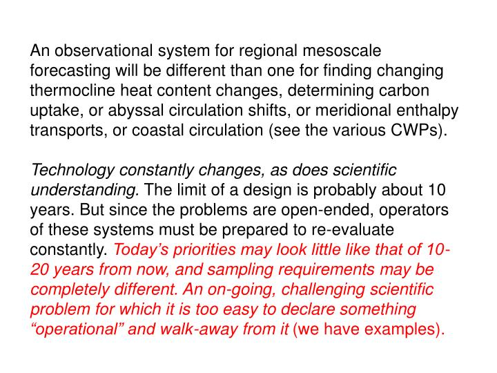 An observational system for regional mesoscale forecasting will be different than one for finding changing thermocline heat content changes, determining carbon uptake, or abyssal circulation shifts, or meridional enthalpy transports, or coastal circulation (see the various CWPs).