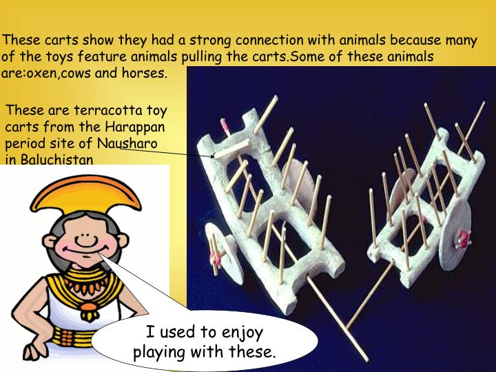 These carts show they had a strong connection with animals because many of the toys feature animals pulling the carts.Some of these animals are:oxen,cows and horses.