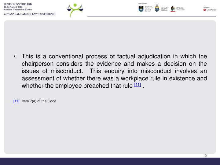 This is a conventional process of factual adjudication in which the chairperson considers the evidence and makes a decision on the issues of misconduct.  This enquiry into misconduct involves an assessment of whether there was a workplace rule in existence and whether the employee breached that rule