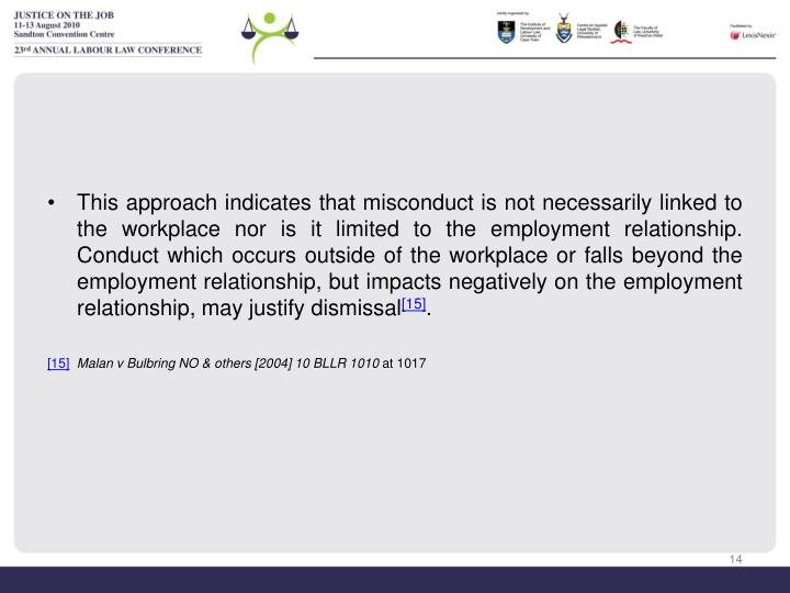 This approach indicates that misconduct is not necessarily linked to the workplace nor is it limited to the employment relationship.  Conduct which occurs outside of the workplace or falls beyond the employment relationship, but impacts negatively on the employment relationship, may justify dismissal