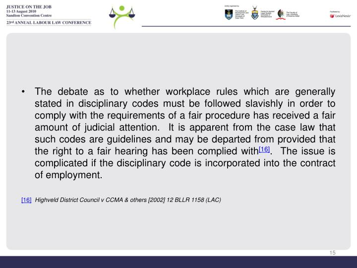 The debate as to whether workplace rules which are generally stated in disciplinary codes must be followed slavishly in order to comply with the requirements of a fair procedure has received a fair amount of judicial attention.  It is apparent from the case law that such codes are guidelines and may be departed from provided that the right to a fair hearing has been complied with