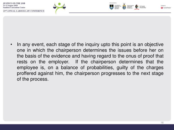 In any event, each stage of the inquiry upto this point is an objective one in which the chairperson determines the issues before her on the basis of the evidence and having regard to the onus of proof that rests on the employer.  If the chairperson determines that the employee is, on a balance of probabilities, guilty of the charges proffered against him, the chairperson progresses to the next stage of the process.