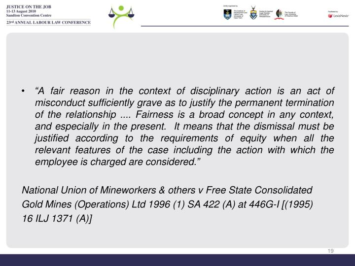 """A fair reason in the context of disciplinary action is an act of misconduct sufficiently grave as to justify the permanent termination of the relationship .... Fairness is a broad concept in any context, and especially in the present.  It means that the dismissal must be justified according to the requirements of equity when all the relevant features of the case including the action with which the employee is charged are considered."""