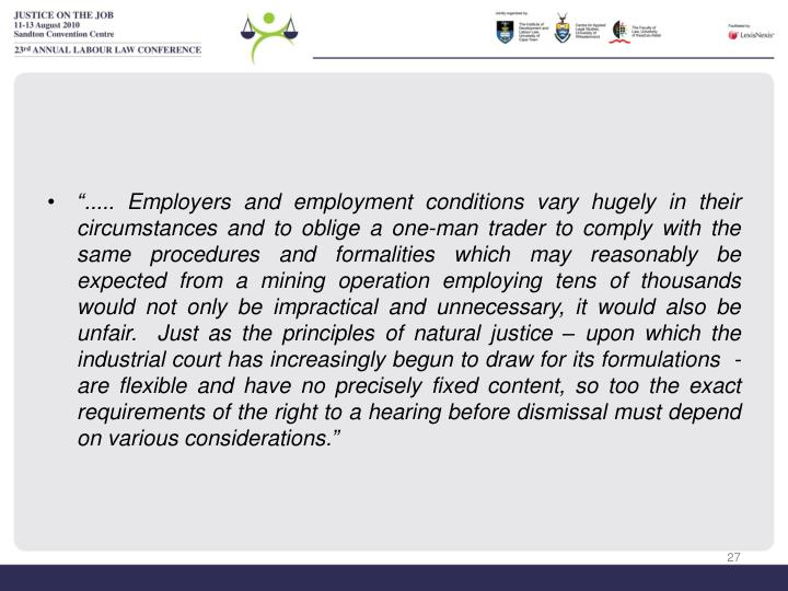 """..... Employers and employment conditions vary hugely in their circumstances and to oblige a one-man trader to comply with the same procedures and formalities which may reasonably be expected from a mining operation employing tens of thousands would not only be impractical and unnecessary, it would also be unfair.  Just as the principles of natural justice – upon which the industrial court has increasingly begun to draw for its formulations  - are flexible and have no precisely fixed content, so too the exact requirements of the right to a hearing before dismissal must depend on various considerations."""