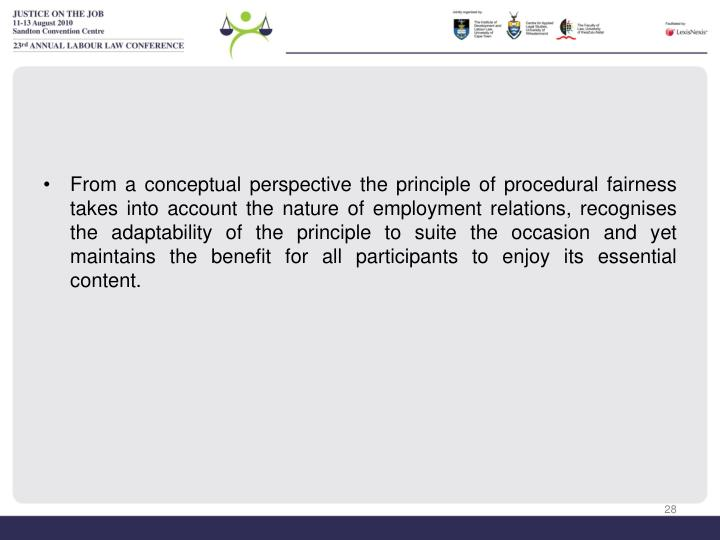 From a conceptual perspective the principle of procedural fairness takes into account the nature of employment relations, recognises the adaptability of the principle to suite the occasion and yet maintains the benefit for all participants to enjoy its essential content.