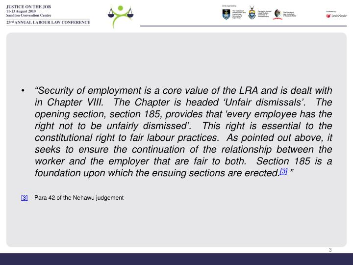 """Security of employment is a core value of the LRA and is dealt with in Chapter VIII.  The Chapter is headed 'Unfair dismissals'.  The opening section, section 185, provides that 'every employee has the right not to be unfairly dismissed'.  This right is essential to the constitutional right to fair labour practices.  As pointed out above, it seeks to ensure the continuation of the relationship between the worker and the employer that are fair to both.  Section 185 is a foundation upon which the ensuing sections are erected."