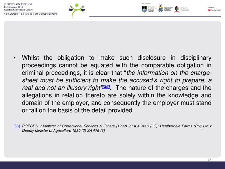 Whilst the obligation to make such disclosure in disciplinary proceedings cannot be equated with the comparable obligation in criminal proceedings, it is clear that ""