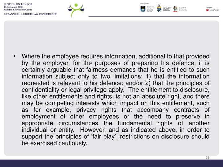 Where the employee requires information, additional to that provided by the employer, for the purposes of preparing his defence, it is certainly arguable that fairness demands that he is entitled to such information subject only to two limitations: 1) that the information requested is relevant to his defence; and/or 2) that the principles of confidentiality or legal privilege apply.  The entitlement to disclosure, like other entitlements and rights, is not an absolute right, and there may be competing interests which impact on this entitlement, such as for example, privacy rights that accompany contracts of employment of other employees or the need to preserve in appropriate circumstances the fundamental rights of another individual or entity.  However, and as indicated above, in order to support the principles of 'fair play', restrictions on disclosure should be exercised cautiously.