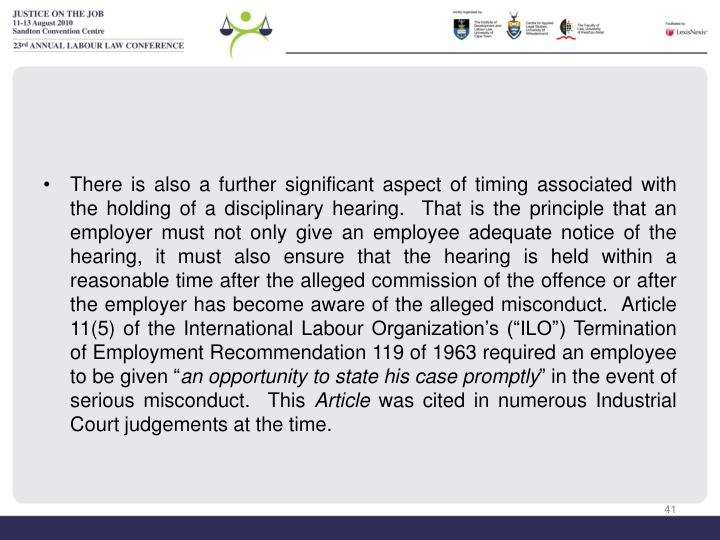 "There is also a further significant aspect of timing associated with the holding of a disciplinary hearing.  That is the principle that an employer must not only give an employee adequate notice of the hearing, it must also ensure that the hearing is held within a reasonable time after the alleged commission of the offence or after the employer has become aware of the alleged misconduct.  Article 11(5) of the International Labour Organization's (""ILO"") Termination of Employment Recommendation 119 of 1963 required an employee to be given """