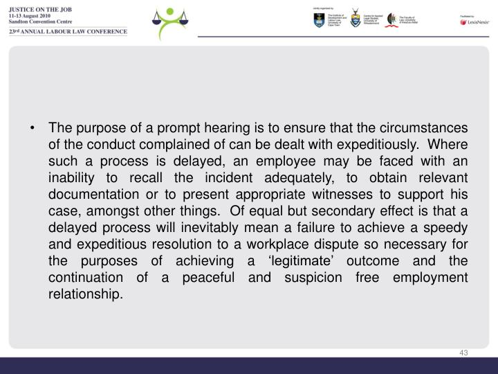 The purpose of a prompt hearing is to ensure that the circumstances of the conduct complained of can be dealt with expeditiously.  Where such a process is delayed, an employee may be faced with an inability to recall the incident adequately, to obtain relevant documentation or to present appropriate witnesses to support his case, amongst other things.  Of equal but secondary effect is that a delayed process will inevitably mean a failure to achieve a speedy and expeditious resolution to a workplace dispute so necessary for the purposes of achieving a 'legitimate' outcome and the continuation of a peaceful and suspicion free employment relationship.