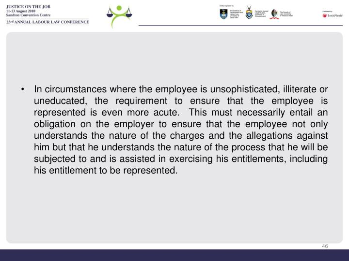 In circumstances where the employee is unsophisticated, illiterate or uneducated, the requirement to ensure that the employee is represented is even more acute.  This must necessarily entail an obligation on the employer to ensure that the employee not only understands the nature of the charges and the allegations against him but that he understands the nature of the process that he will be subjected to and is assisted in exercising his entitlements, including his entitlement to be represented.