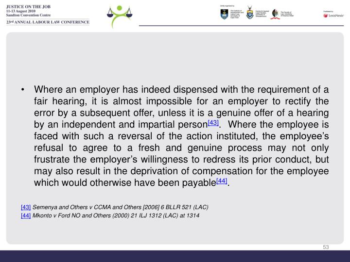 Where an employer has indeed dispensed with the requirement of a fair hearing, it is almost impossible for an employer to rectify the error by a subsequent offer, unless it is a genuine offer of a hearing by an independent and impartial person